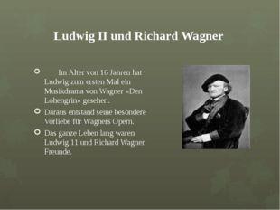 Ludwig ІІ und Richard Wagner Im Alter von 16 Jahren hat Ludwig zum ersten Ma