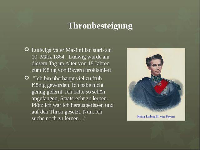 Thronbesteigung Ludwigs Vater Maximilian starb am 10. März 1864. Ludwig wurde...