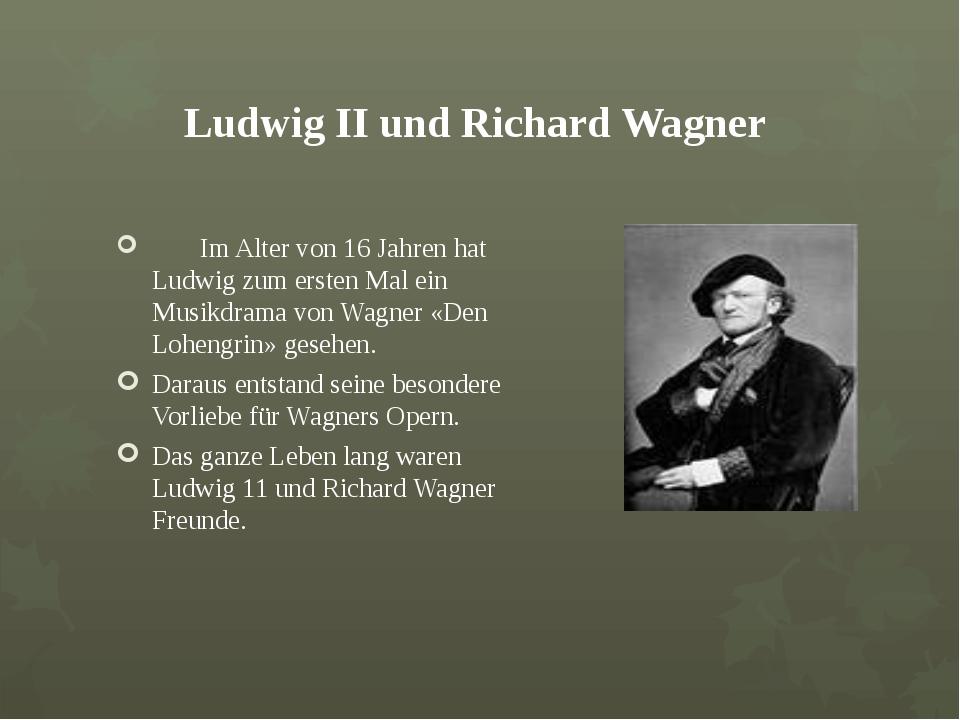 Ludwig ІІ und Richard Wagner Im Alter von 16 Jahren hat Ludwig zum ersten Ma...