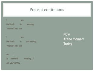 Present continuous I am He/She/It is wearing. You/We/They are I am He/She/It