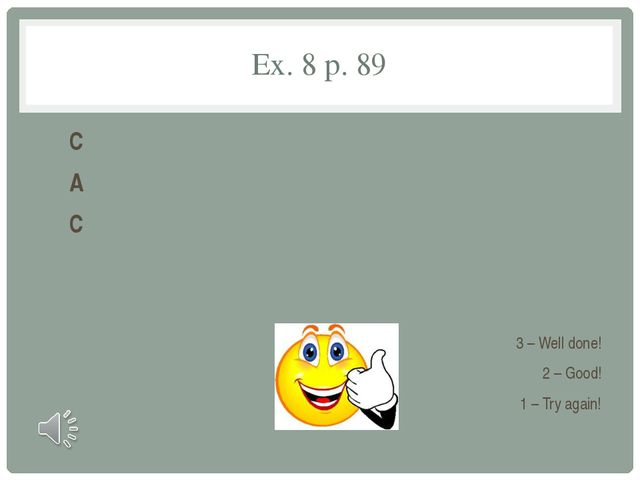 Ex. 8 p. 89 C A C 3 – Well done! 2 – Good! 1 – Try again!