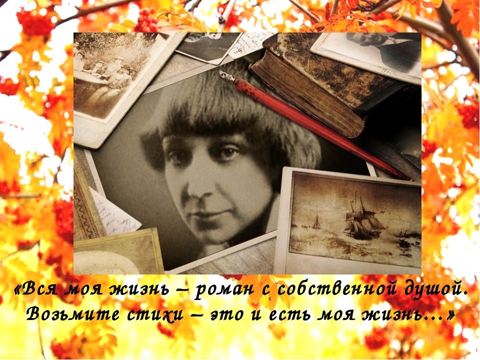 «Вся моя жизнь – роман с собственной душой. Возьмите стихи – это и есть моя...