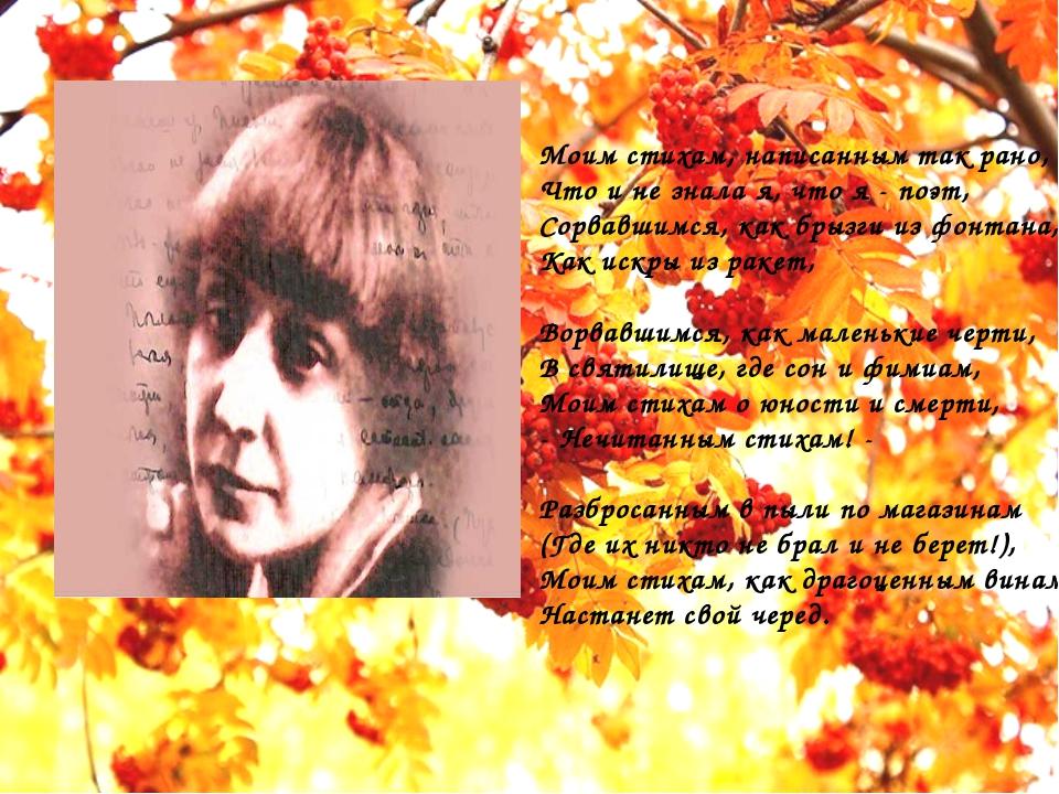 Моим стихам, написанным так рано, Что и не знала я, что я - поэт, Сорвавшимс...