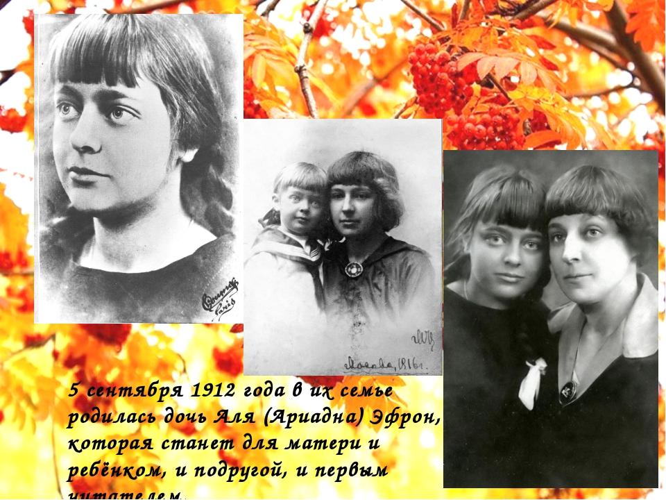 5 сентября 1912 года в их семье родилась дочь Аля (Ариадна) Эфрон, которая с...