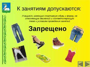 К занятиям допускаются: Учащиеся, имеющие спортивную обувь и форму, не стесня