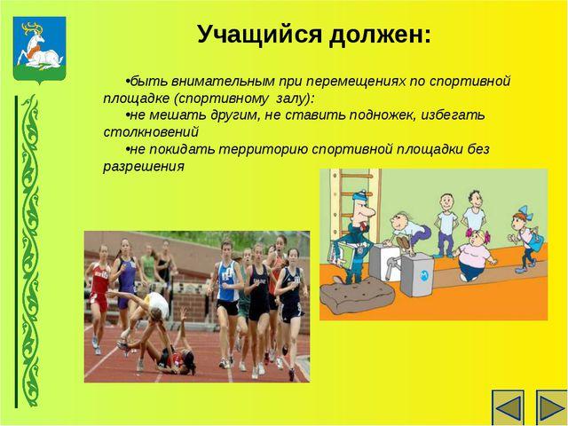 быть внимательным при перемещениях по спортивной площадке (спортивному залу):...