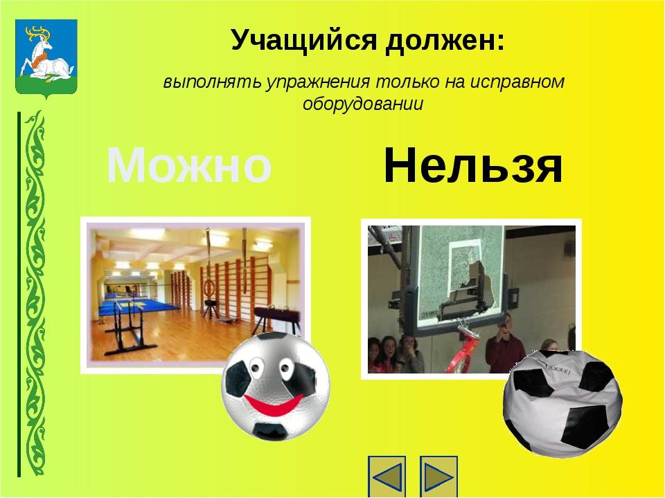 Учащийся должен: выполнять упражнения только на исправном оборудовании Нельзя...