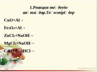 1.Реакция теңдеуін аяқтаңдар.Теңестіріңдер CuO+Al→ Fe3O4+Al→ ZnCl2+NaOH→ MgCl