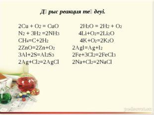 2Cu + O2 = CuO 2H2O = 2H2 + O2 N2 + 3H2 =2NH3 4Li+O2=2Li2O CH4=C+2H2 4K+