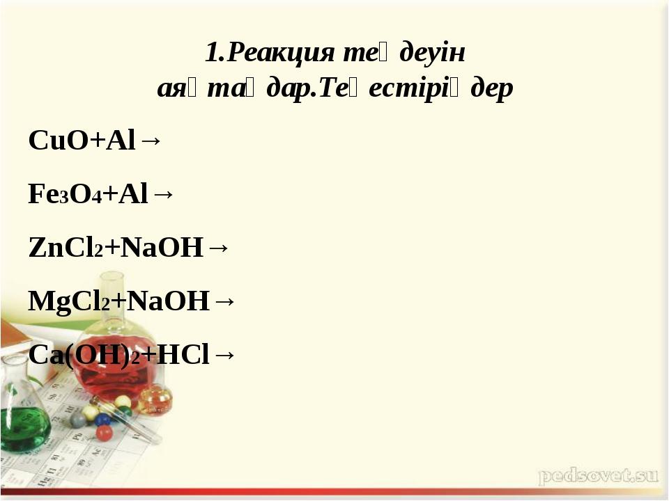 1.Реакция теңдеуін аяқтаңдар.Теңестіріңдер CuO+Al→ Fe3O4+Al→ ZnCl2+NaOH→ MgCl...
