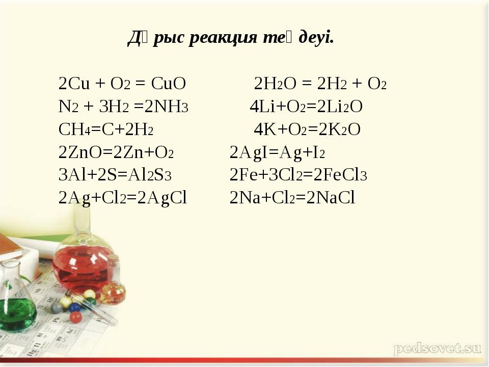 2Cu + O2 = CuO 2H2O = 2H2 + O2 N2 + 3H2 =2NH3 4Li+O2=2Li2O CH4=C+2H2 4K+...