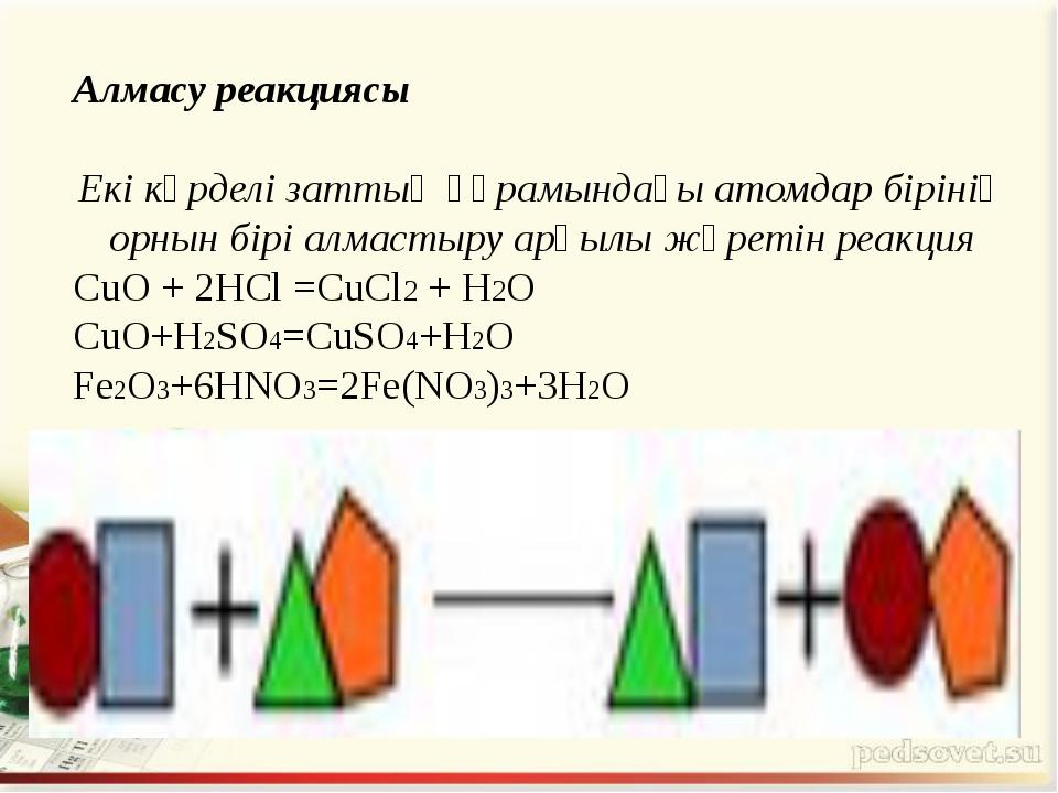 Алмасу реакциясы Екі күрделі заттың құрамындағы атомдар бірінің орнын бірі ал...