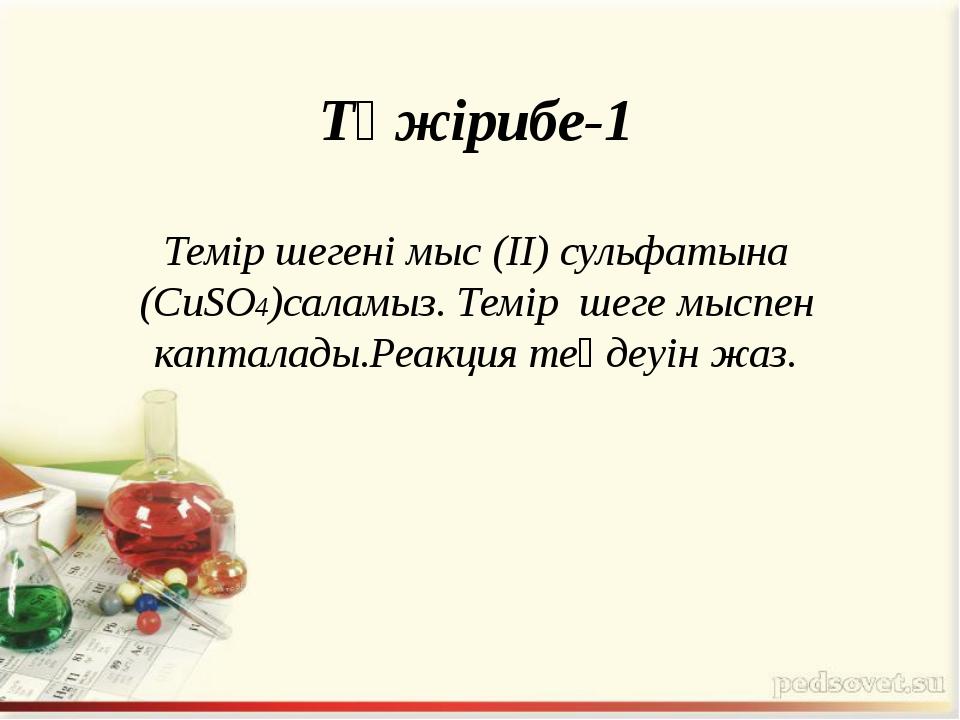 Тәжірибе-1 Темір шегені мыс (ІІ) сульфатына (CuSO4)саламыз. Темір шеге мыспен...