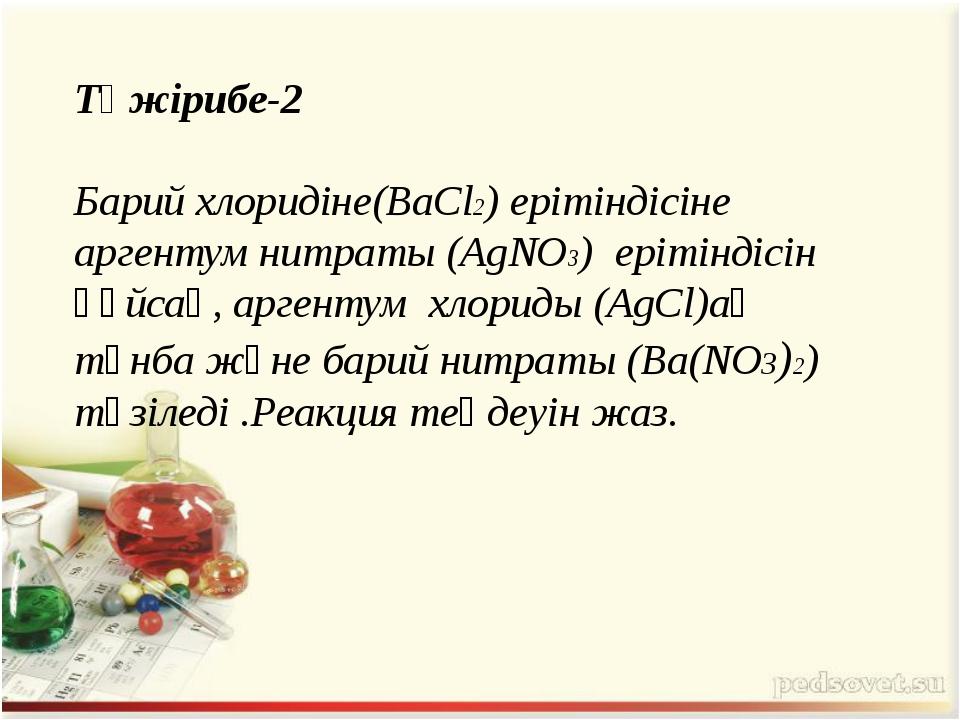 Тәжірибе-2 Барий хлоридіне(BaCl2) ерітіндісіне аргентум нитраты (AgNO3) еріті...