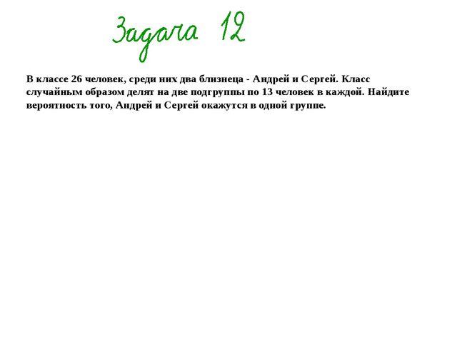 В классе 26 человек, среди них два близнеца - Андрей и Сергей. Класс случайн...