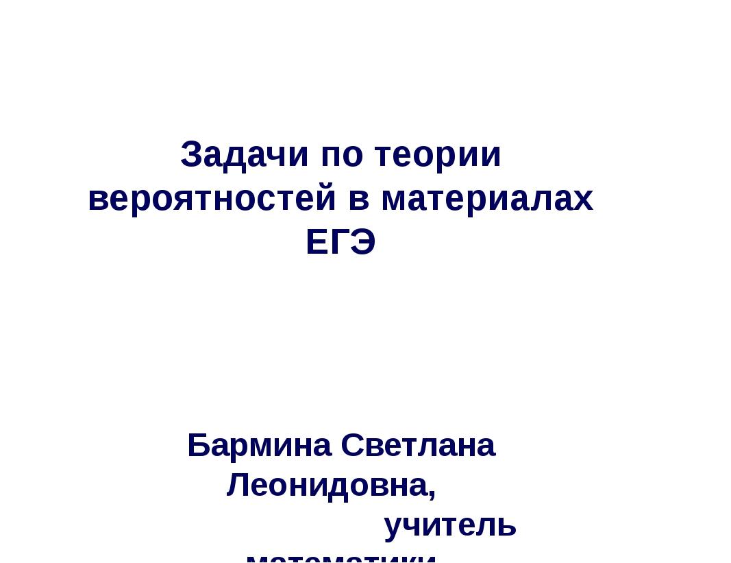 Задачи по теории вероятностей в материалах ЕГЭ Бармина Светлана Леонидовна, у...