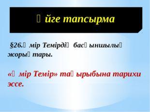 Үйге тапсырма §26.Әмір Темірдің басқыншылық жорықтары. «Әмір Темір» тақырыбын