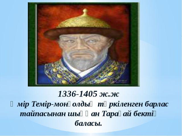 1336-1405 ж.ж Әмір Темір-монғолдың түркіленген барлас тайпасынан шыққан Тарағ...