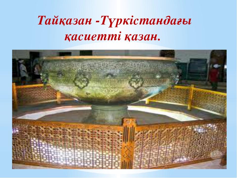Тайқазан -Түркістандағы қасиетті қазан.