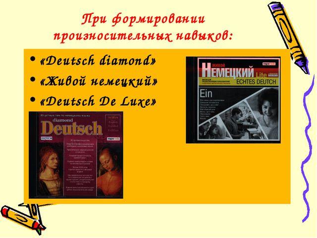При формировании произносительных навыков: «Deutsch diamond» «Живой немецкий»...