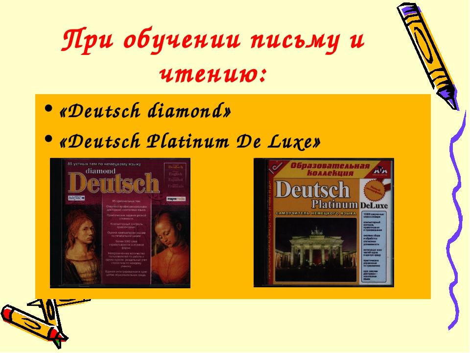 При обучении письму и чтению: «Deutsch diamond» «Deutsch Platinum De Luxe»