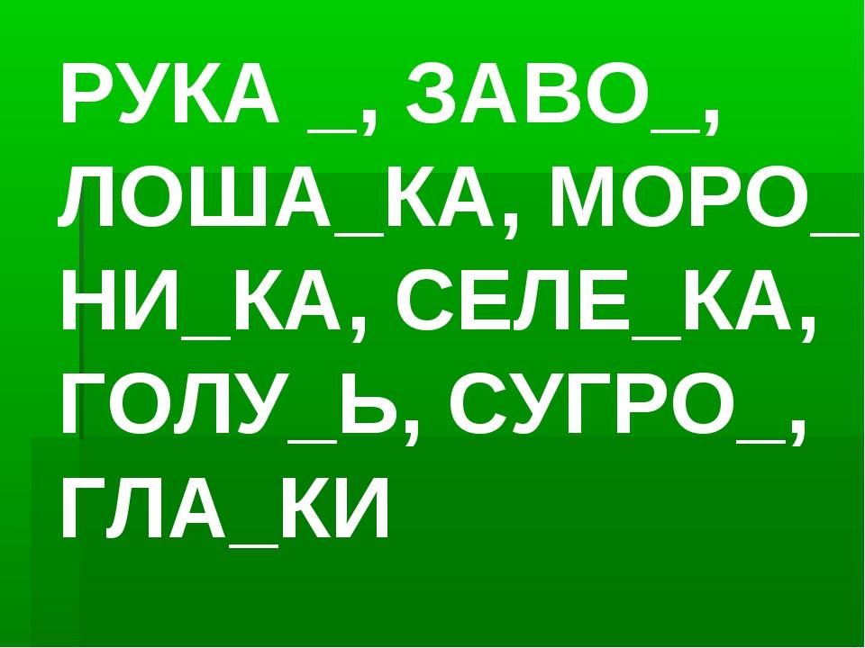 РУКА _, ЗАВО_, ЛОША_КА, МОРО_, НИ_КА, СЕЛЕ_КА, ГОЛУ_Ь, СУГРО_, ГЛА_КИ