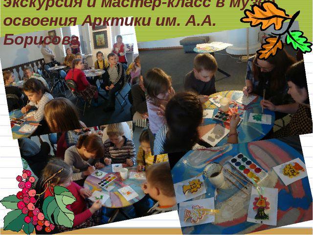 экскурсия и мастер-класс в музее освоения Арктики им. А.А. Борисова