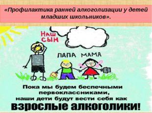 «Профилактика ранней алкоголизации у детей младших школьников».