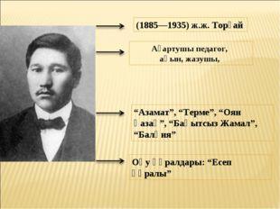 """(1885—1935) ж.ж. Торғай Ағартушы педагог, ақын, жазушы, """"Азамат"""", """"Терме"""", """"О"""