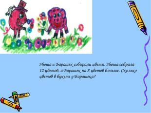 Нюша и Барашек собирали цветы. Нюша собрала 12 цветов, а Барашек на 8 цветов