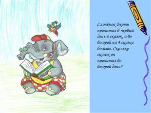 Слонёнок Берти прочитал в первый день 6 сказок, а во второй на 4 сказки больш