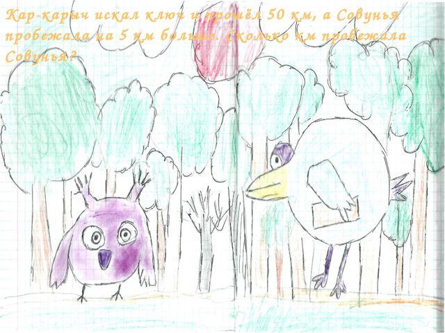 Кар-карыч искал ключ и прошёл 50 км, а Совунья пробежала на 5 км больше. Скол...