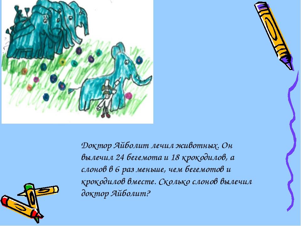 Доктор Айболит лечил животных. Он вылечил 24 бегемота и 18 крокодилов, а сло...
