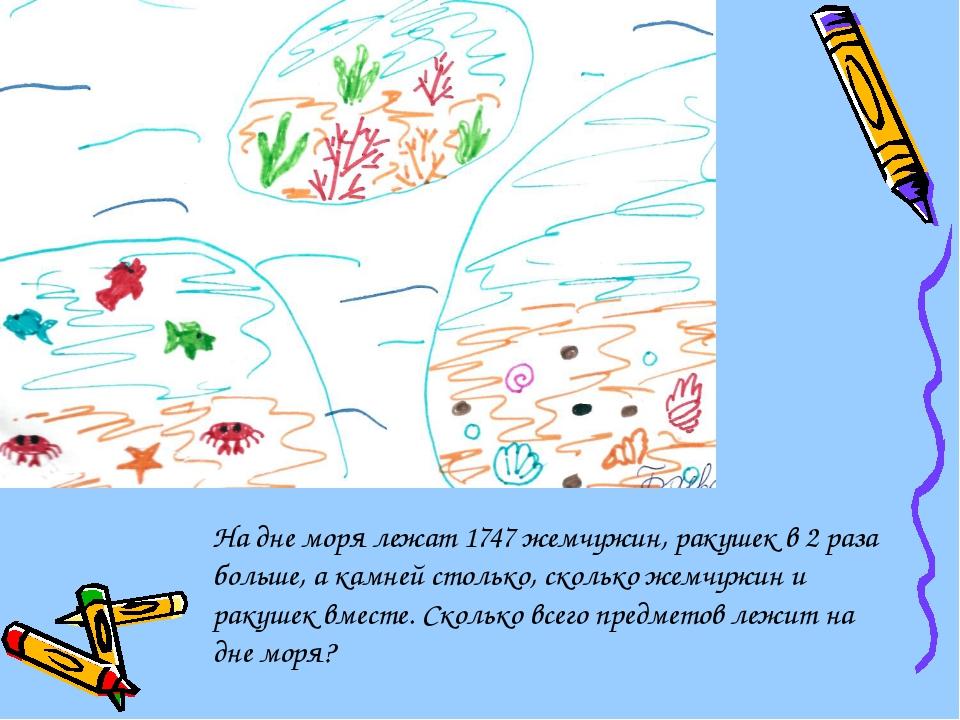 На дне моря лежат 1747 жемчужин, ракушек в 2 раза больше, а камней столько, с...
