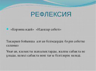 РЕФЛЕКСИЯ «Корзина идей» «Идеялар себеті» Тақырып бойынша алған білімдердің