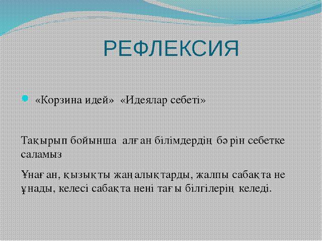 РЕФЛЕКСИЯ «Корзина идей» «Идеялар себеті» Тақырып бойынша алған білімдердің...