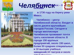 Челябинск Город Челябинск – был основан в 1736 году на берегу реки Миасс. Чел