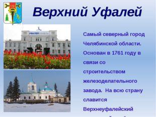 Верхний Уфалей Самый северный город Челябинской области. Основан в 1761 году