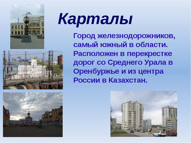 Карталы Город железнодорожников, самый южный в области. Расположен в перекрес...
