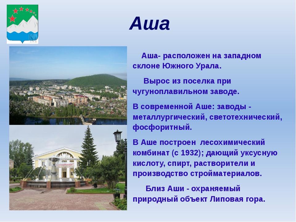Аша Аша- расположен на западном склоне Южного Урала. Вырос из поселка при чуг...