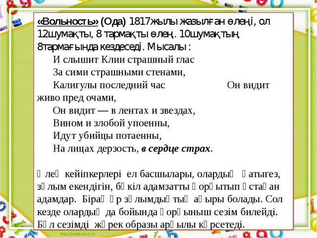 «Вольность» (Ода) 1817жылы жазылған өлеңі, ол 12шумақты, 8 тармақты өлең. 10ш...