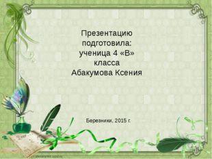Презентацию подготовила: ученица 4 «В» класса Абакумова Ксения Березники, 20