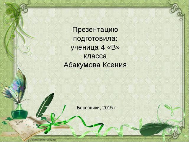 Презентацию подготовила: ученица 4 «В» класса Абакумова Ксения Березники, 20...