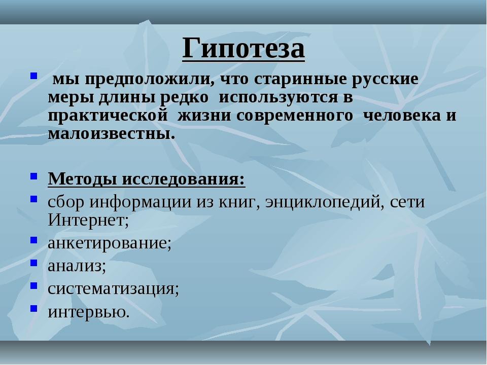 Гипотеза мы предположили, что старинные русские меры длины редко используются...