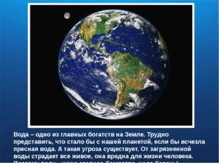Вода – одно из главных богатств на Земле. Трудно представить, что стало бы с
