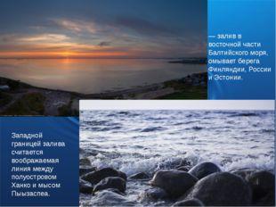 Фи́нский зали́в— залив в восточной части Балтийского моря, омывает берега Фин
