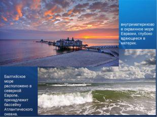 Балтийское море расположено в северной Европе, принадлежит бассейну Атлантиче