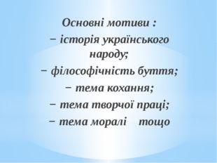 Основні мотиви : −історія українського народу; −філософічність буття; −те