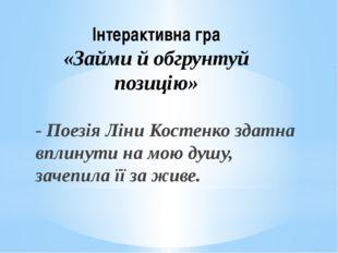 Інтерактивна гра «Займи й обгрунтуй позицію» - Поезія Ліни Костенко здатна вп