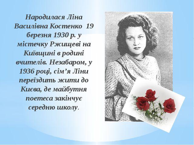 Народилася Ліна Василівна Костенко 19 березня 1930 р. у містечку Ржищеві на К...